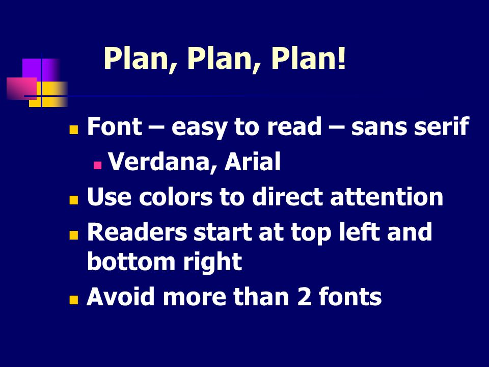 Plan, Plan, Plan! Font – easy to read – sans serif Verdana, Arial Use colors to direct attention Readers start at top left and bottom right Avoid more