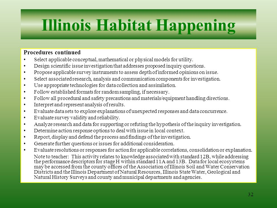 31 Illinois Habitat Happening Procedures 1.In order to know and apply concepts that describe how living things interact with each other and with their environment (12B), and apply the concepts, principles and processes of scientific (issue) inquiry (11A), and the concepts that describe how living things interact with each other and their environment (13B), students should experience sufficient learning opportunities to develop the following: Generate inquiry questions that addresses a local ecosystem or biome issue, associated with: –the interaction of resource acquisition, technological development and local ecosystem impact, and/or –natural resource conservation and management programs within a particular local ecosystem, and/or –the implications of change and stability in the local ecosystem or biome, and/or –specific species demise or success within this ecosystem or biome, and/or –the biogeography of Illinois with specific attention to its topographic features, population data, plant diversity and distribution, etc., and/or –scenarios of changes to the local ecosystem for near- and long-term future contingencies, etc.