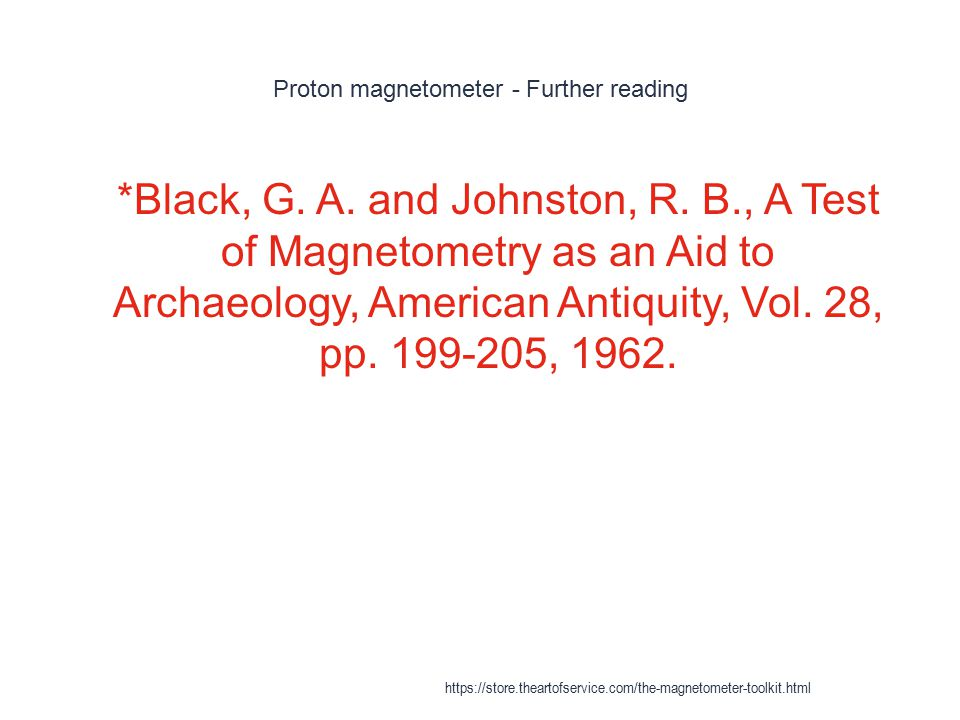 Proton magnetometer - Further reading 1 *Black, G. A. and Johnston, R. B., A Test of Magnetometry as an Aid to Archaeology, American Antiquity, Vol. 2