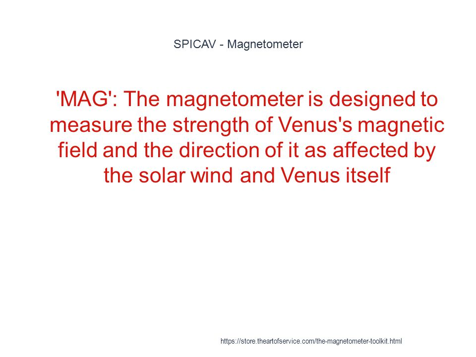 SPICAV - Magnetometer 1 'MAG': The magnetometer is designed to measure the strength of Venus's magnetic field and the direction of it as affected by t