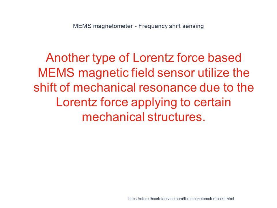 MEMS magnetometer - Frequency shift sensing 1 Another type of Lorentz force based MEMS magnetic field sensor utilize the shift of mechanical resonance