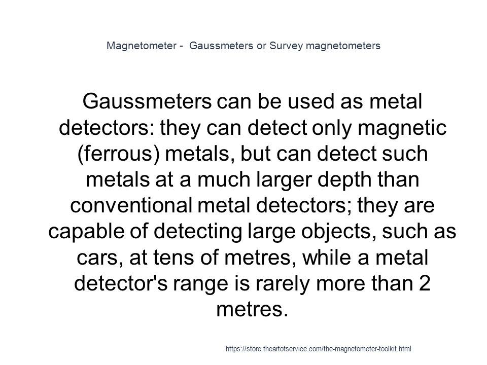 Magnetometer - Gaussmeters or Survey magnetometers 1 Gaussmeters can be used as metal detectors: they can detect only magnetic (ferrous) metals, but c