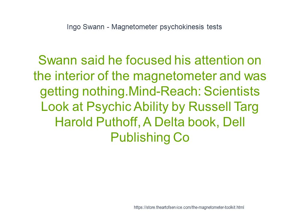 Ingo Swann - Magnetometer psychokinesis tests 1 Swann said he focused his attention on the interior of the magnetometer and was getting nothing.Mind-R