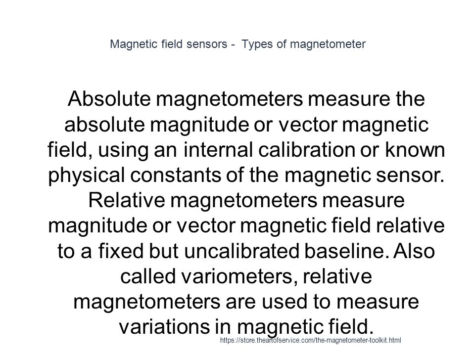 Magnetic field sensors - Types of magnetometer 1 Absolute magnetometers measure the absolute magnitude or vector magnetic field, using an internal cal