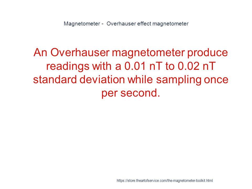Magnetometer - Overhauser effect magnetometer 1 An Overhauser magnetometer produce readings with a 0.01 nT to 0.02 nT standard deviation while samplin