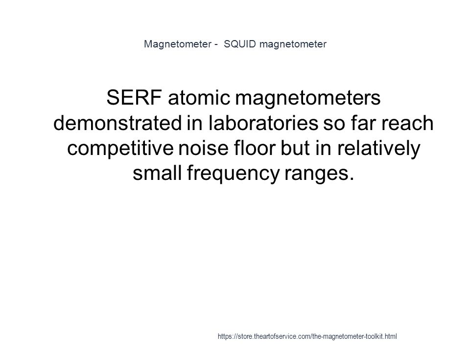 Magnetometer - SQUID magnetometer 1 SERF atomic magnetometers demonstrated in laboratories so far reach competitive noise floor but in relatively smal