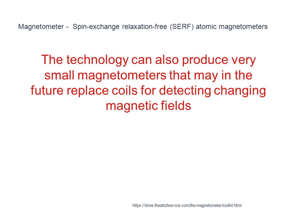 Magnetometer - Spin-exchange relaxation-free (SERF) atomic magnetometers 1 The technology can also produce very small magnetometers that may in the fu