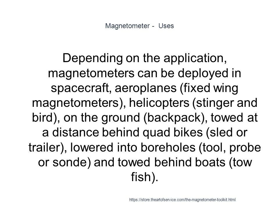 Magnetometer - Uses 1 Depending on the application, magnetometers can be deployed in spacecraft, aeroplanes (fixed wing magnetometers), helicopters (s