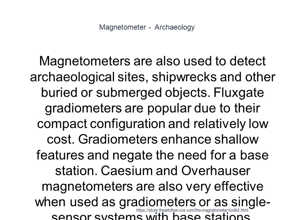 Magnetometer - Archaeology 1 Magnetometers are also used to detect archaeological sites, shipwrecks and other buried or submerged objects. Fluxgate gr