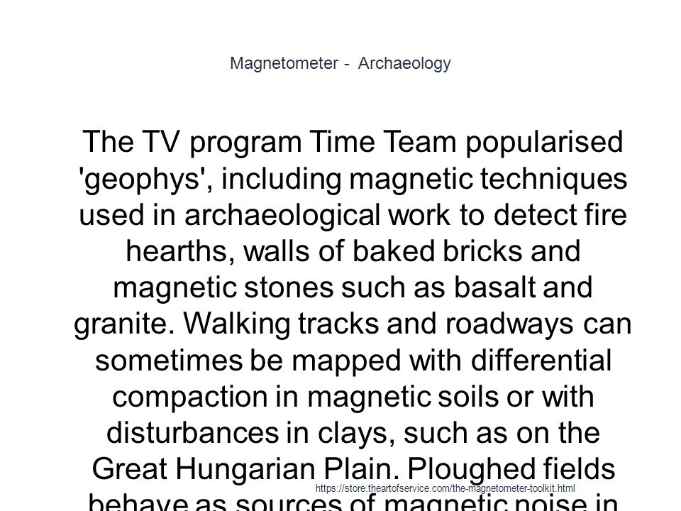 Magnetometer - Archaeology 1 The TV program Time Team popularised 'geophys', including magnetic techniques used in archaeological work to detect fire
