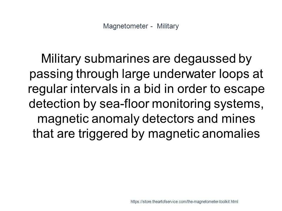 Magnetometer - Military 1 Military submarines are degaussed by passing through large underwater loops at regular intervals in a bid in order to escape