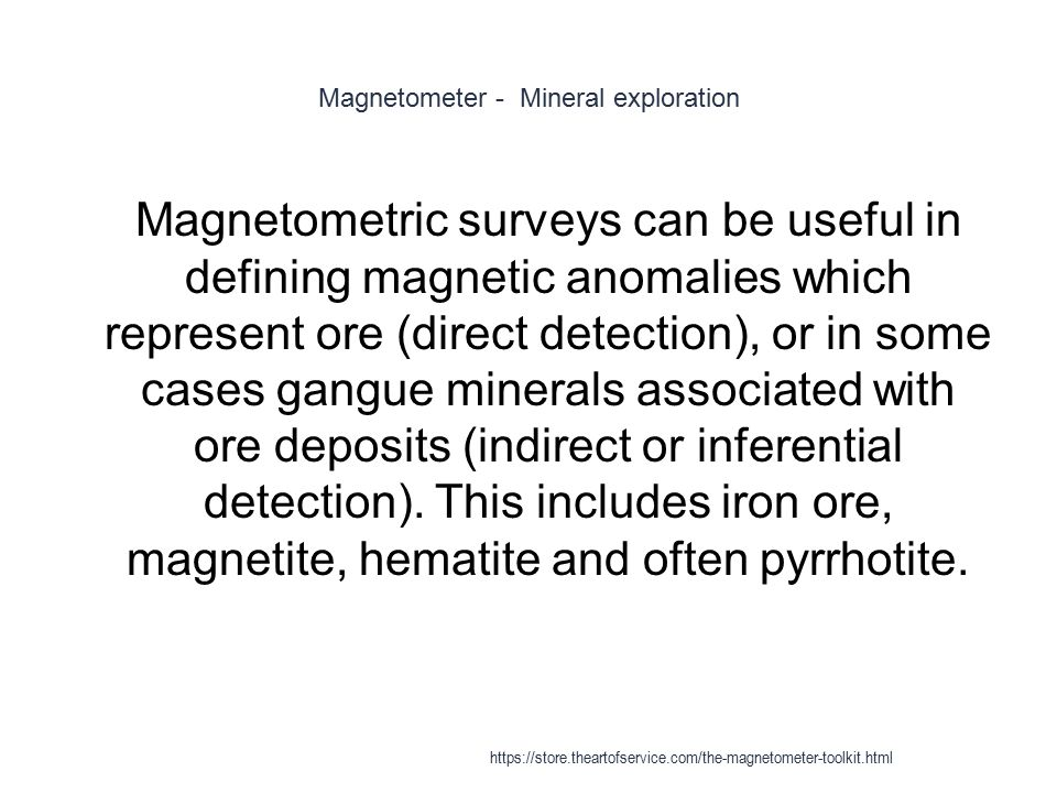Magnetometer - Mineral exploration 1 Magnetometric surveys can be useful in defining magnetic anomalies which represent ore (direct detection), or in