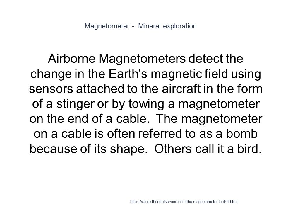 Magnetometer - Mineral exploration 1 Airborne Magnetometers detect the change in the Earth's magnetic field using sensors attached to the aircraft in