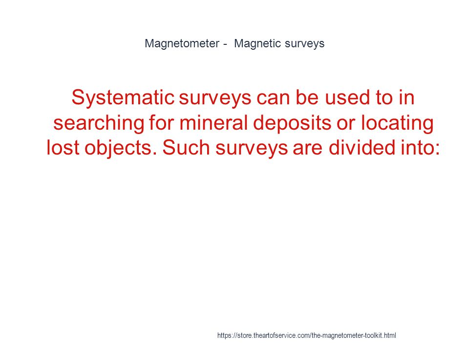 Magnetometer - Magnetic surveys 1 Systematic surveys can be used to in searching for mineral deposits or locating lost objects. Such surveys are divid