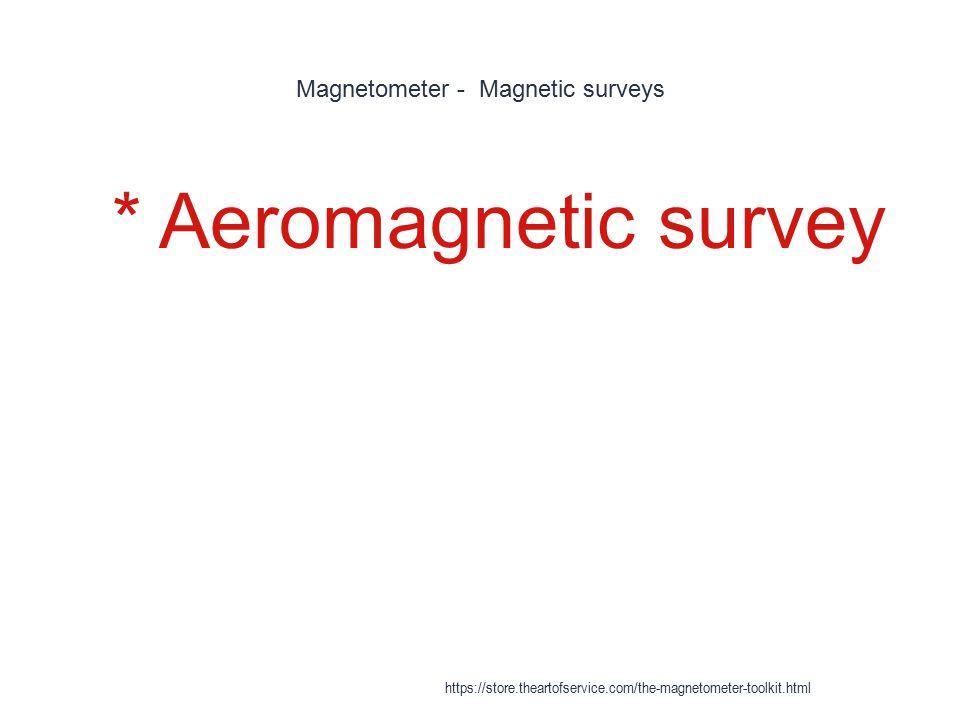 Magnetometer - Magnetic surveys 1 * Aeromagnetic survey https://store.theartofservice.com/the-magnetometer-toolkit.html