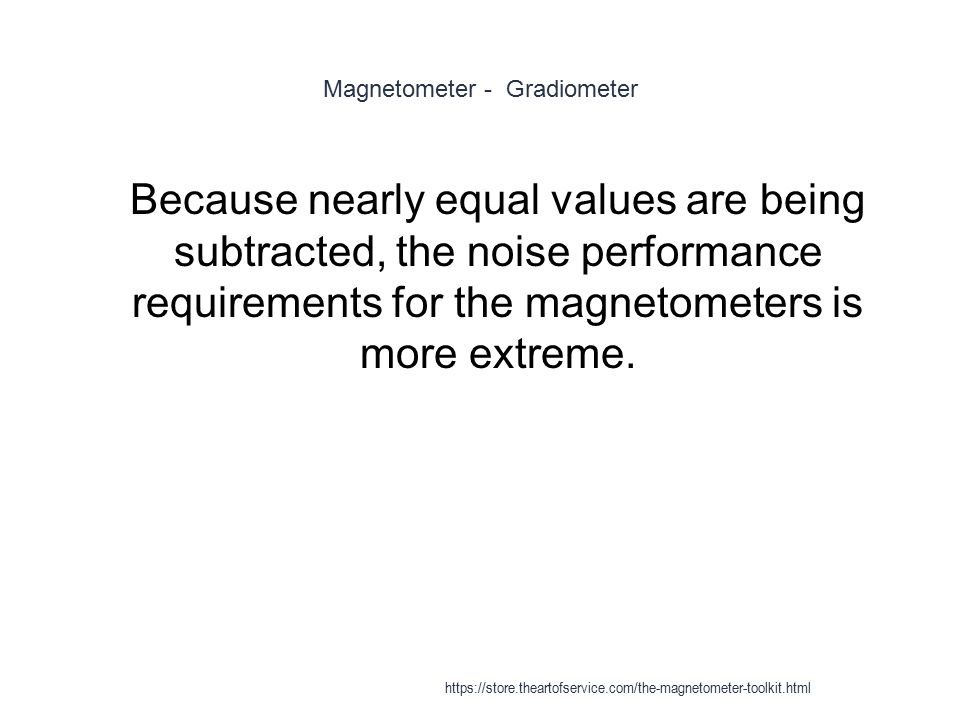 Magnetometer - Gradiometer 1 Because nearly equal values are being subtracted, the noise performance requirements for the magnetometers is more extrem