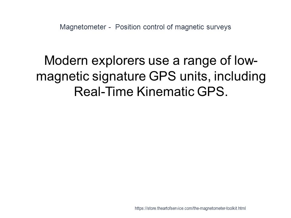 Magnetometer - Position control of magnetic surveys 1 Modern explorers use a range of low- magnetic signature GPS units, including Real-Time Kinematic