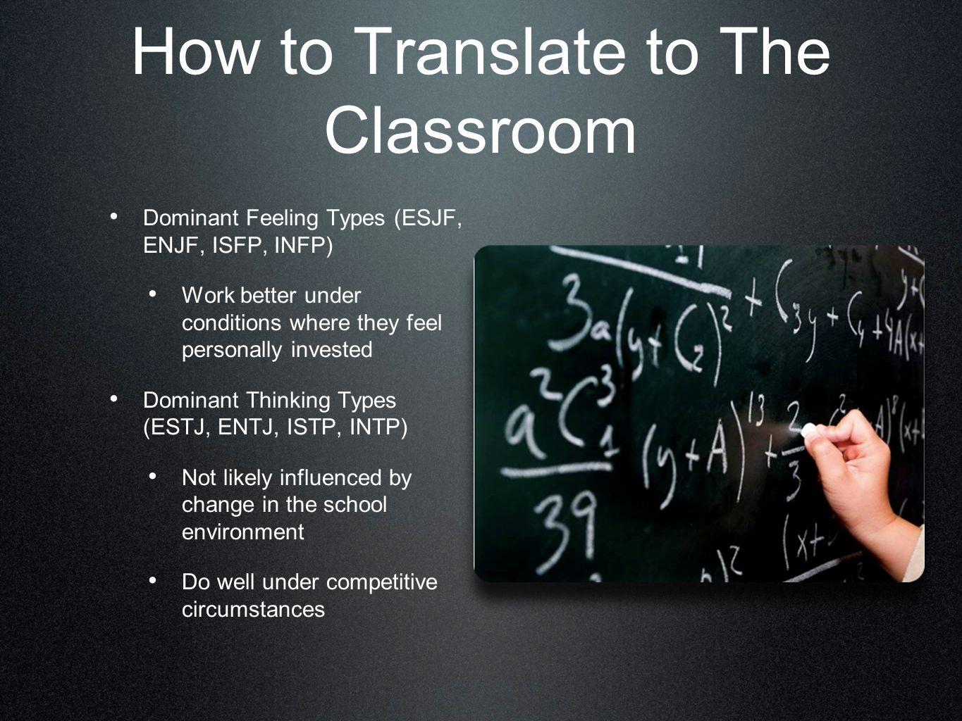 How to Translate to The Classroom Dominant Feeling Types (ESJF, ENJF, ISFP, INFP) Work better under conditions where they feel personally invested Dominant Thinking Types (ESTJ, ENTJ, ISTP, INTP) Not likely influenced by change in the school environment Do well under competitive circumstances