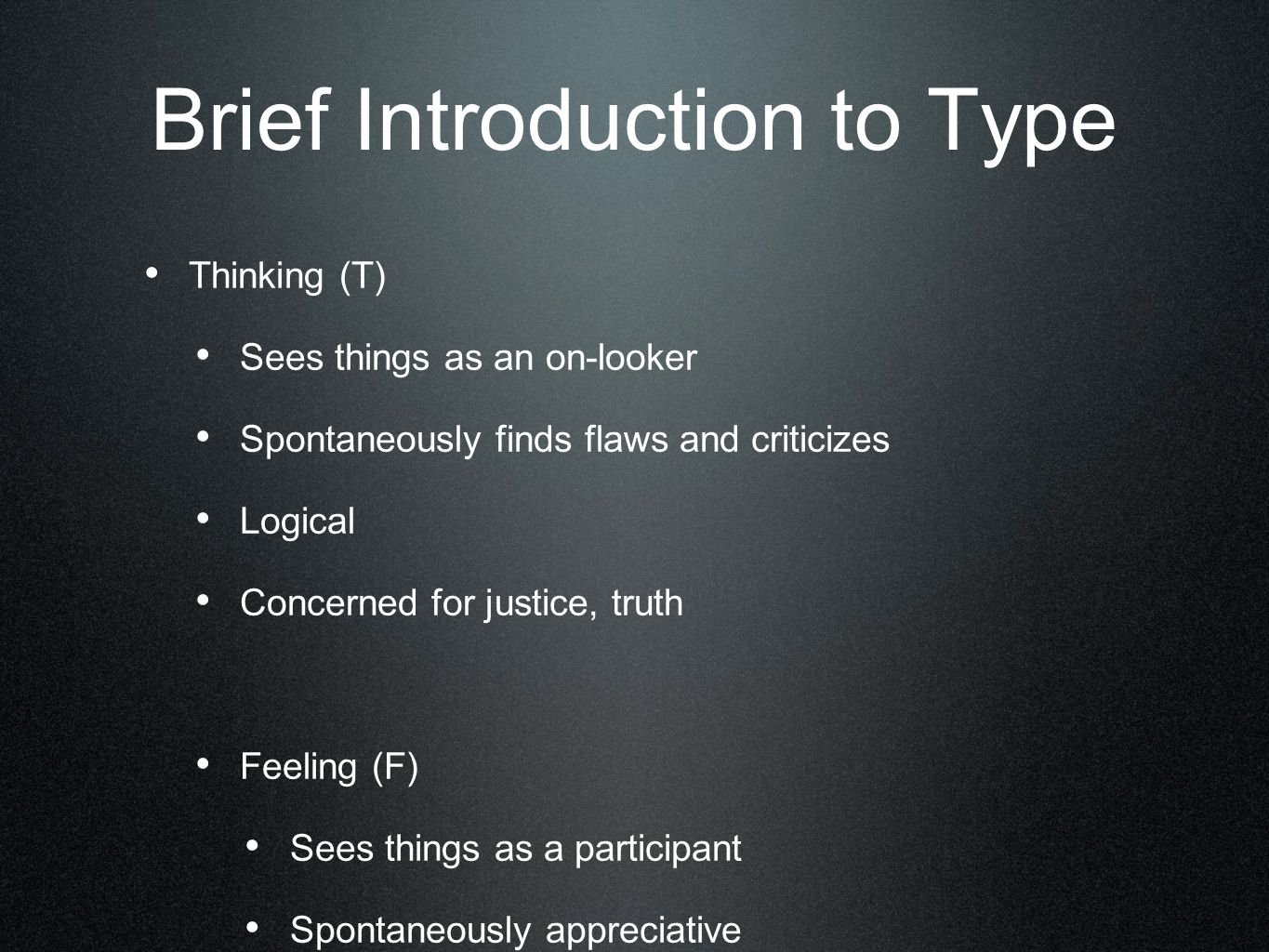Brief Introduction to Type Thinking (T) Sees things as an on-looker Spontaneously finds flaws and criticizes Logical Concerned for justice, truth Feeling (F) Sees things as a participant Spontaneously appreciative Decides with the heart Concerned for relationships, harmony