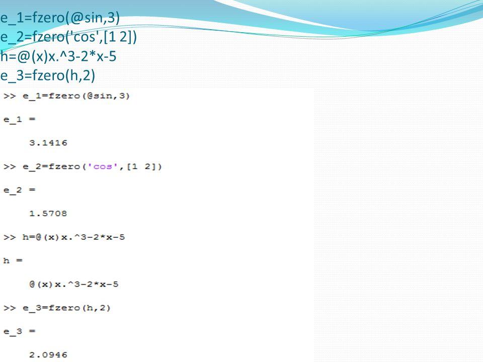 e_1=fzero(@sin,3) e_2=fzero( cos ,[1 2]) h=@(x)x.^3-2*x-5 e_3=fzero(h,2)