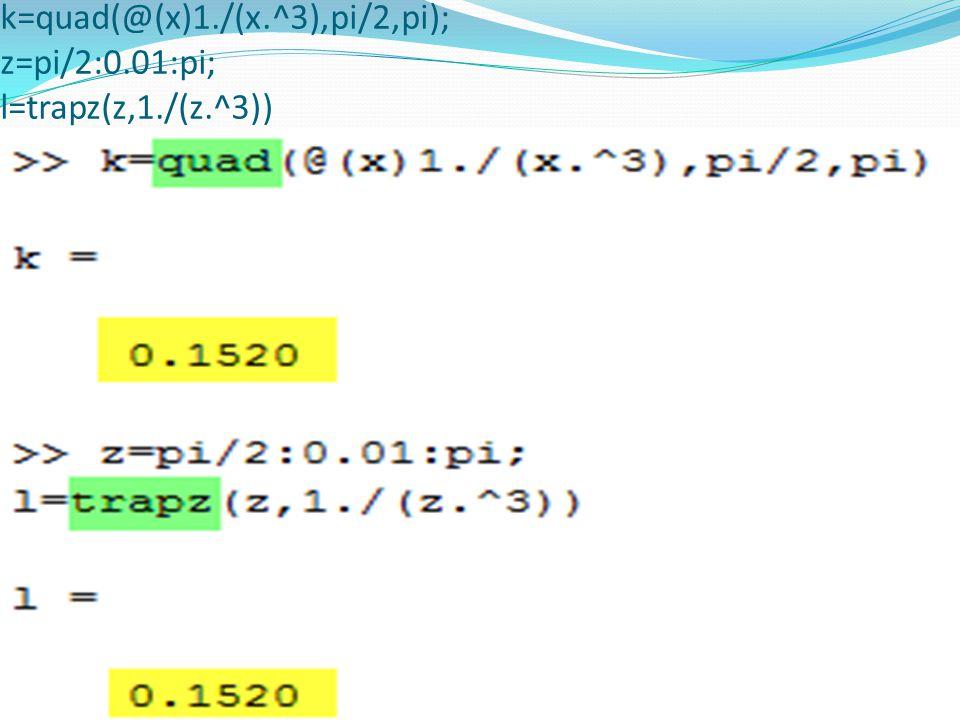 k=quad(@(x)1./(x.^3),pi/2,pi); z=pi/2:0.01:pi; l=trapz(z,1./(z.^3))