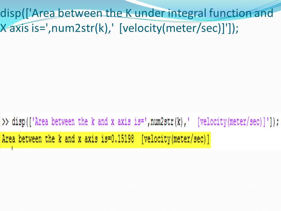 disp([ Area between the K under integral function and X axis is= ,num2str(k), [velocity(meter/sec)] ]);