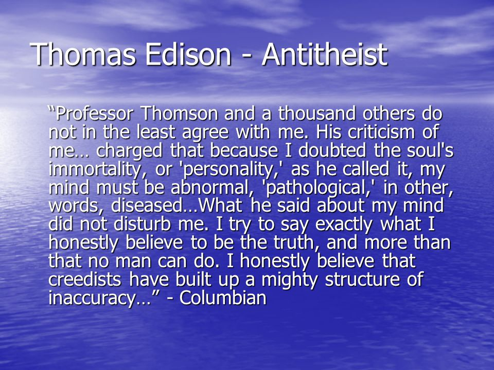 Thomas Edison - Antitheist Professor Thomson and a thousand others do not in the least agree with me.