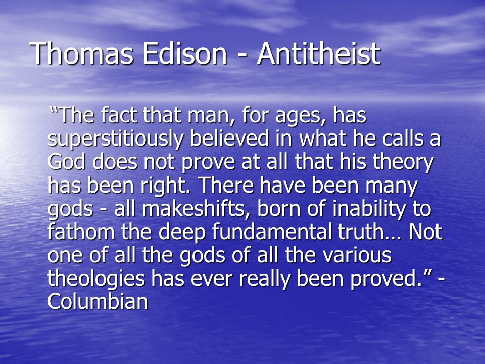 Thomas Edison - Antitheist The fact that man, for ages, has superstitiously believed in what he calls a God does not prove at all that his theory has been right.