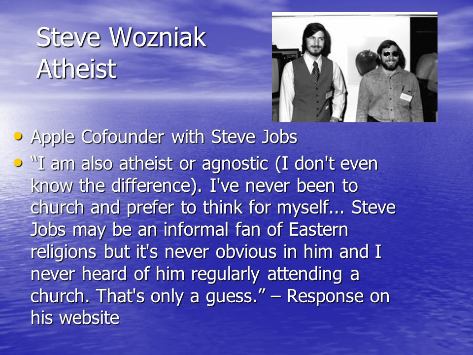 "Steve Wozniak Atheist Apple Cofounder with Steve Jobs Apple Cofounder with Steve Jobs ""I am also atheist or agnostic (I don't even know the difference"