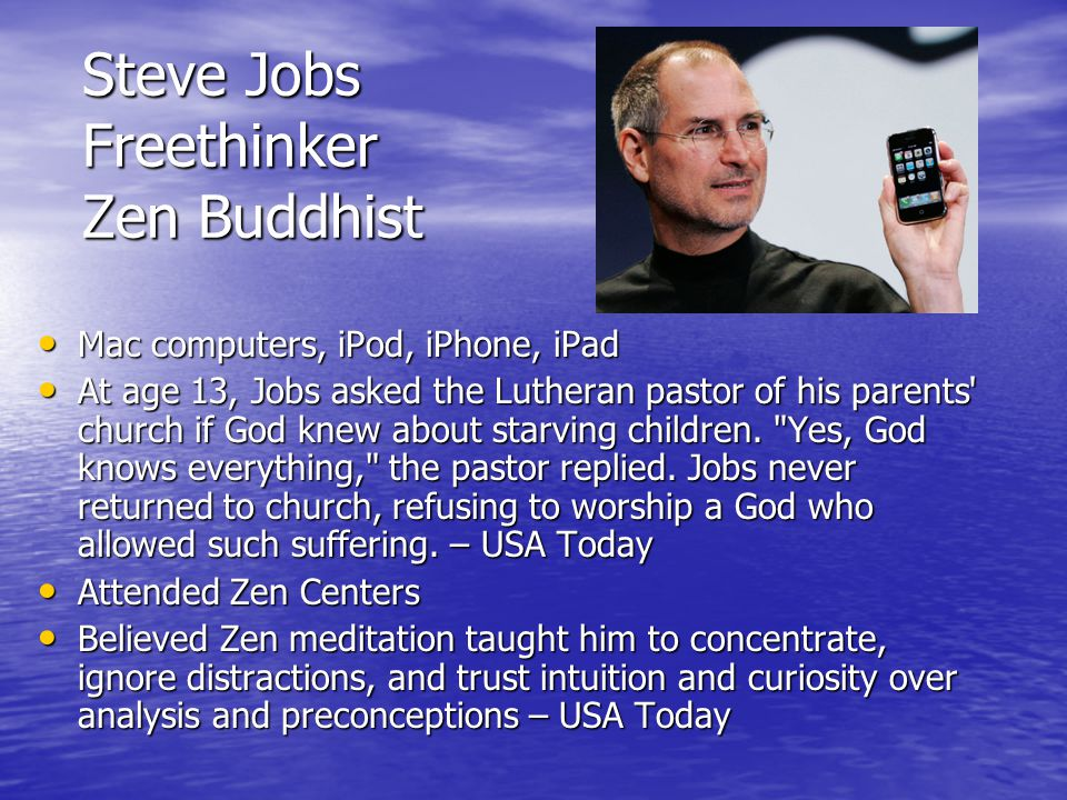 Steve Jobs Freethinker Zen Buddhist Mac computers, iPod, iPhone, iPad Mac computers, iPod, iPhone, iPad At age 13, Jobs asked the Lutheran pastor of his parents church if God knew about starving children.