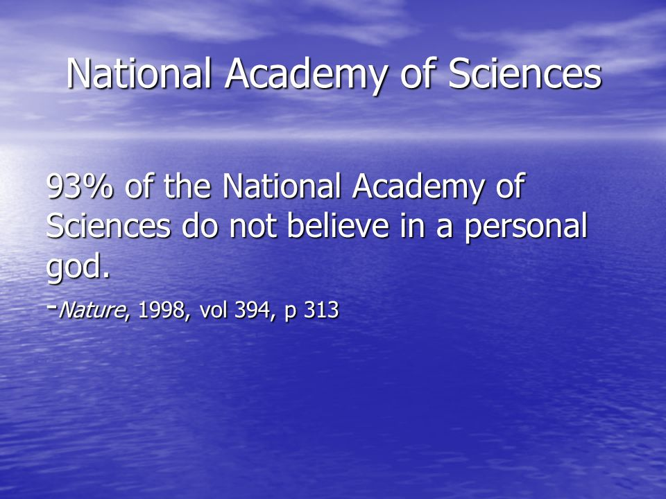 National Academy of Sciences 93% of the National Academy of Sciences do not believe in a personal god.