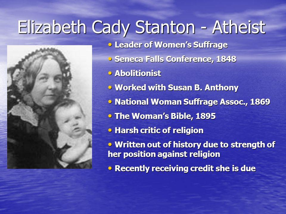 Elizabeth Cady Stanton - Atheist Leader of Women's Suffrage Leader of Women's Suffrage Seneca Falls Conference, 1848 Seneca Falls Conference, 1848 Abolitionist Abolitionist Worked with Susan B.