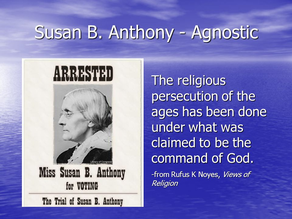 Susan B. Anthony - Agnostic The religious persecution of the ages has been done under what was claimed to be the command of God. -from Rufus K Noyes,