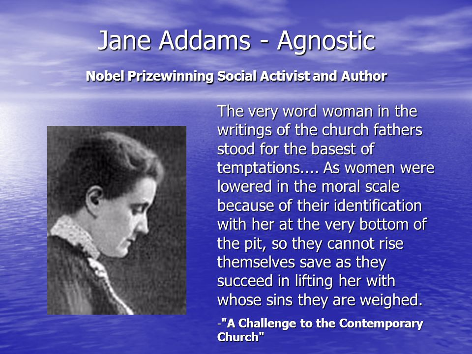Jane Addams - Agnostic Nobel Prizewinning Social Activist and Author The very word woman in the writings of the church fathers stood for the basest of temptations....