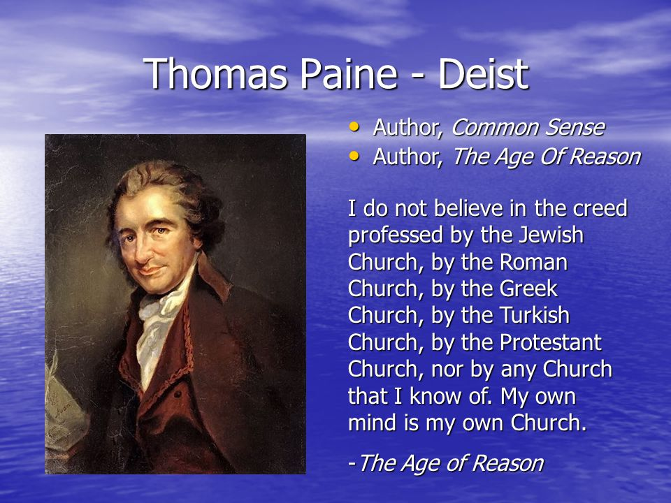 Thomas Paine - Deist I do not believe in the creed professed by the Jewish Church, by the Roman Church, by the Greek Church, by the Turkish Church, by the Protestant Church, nor by any Church that I know of.