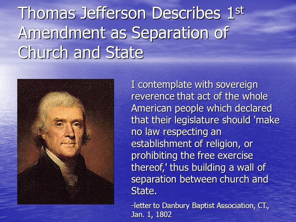 Thomas Jefferson Describes 1 st Amendment as Separation of Church and State I contemplate with sovereign reverence that act of the whole American people which declared that their legislature should make no law respecting an establishment of religion, or prohibiting the free exercise thereof, thus building a wall of separation between church and State.