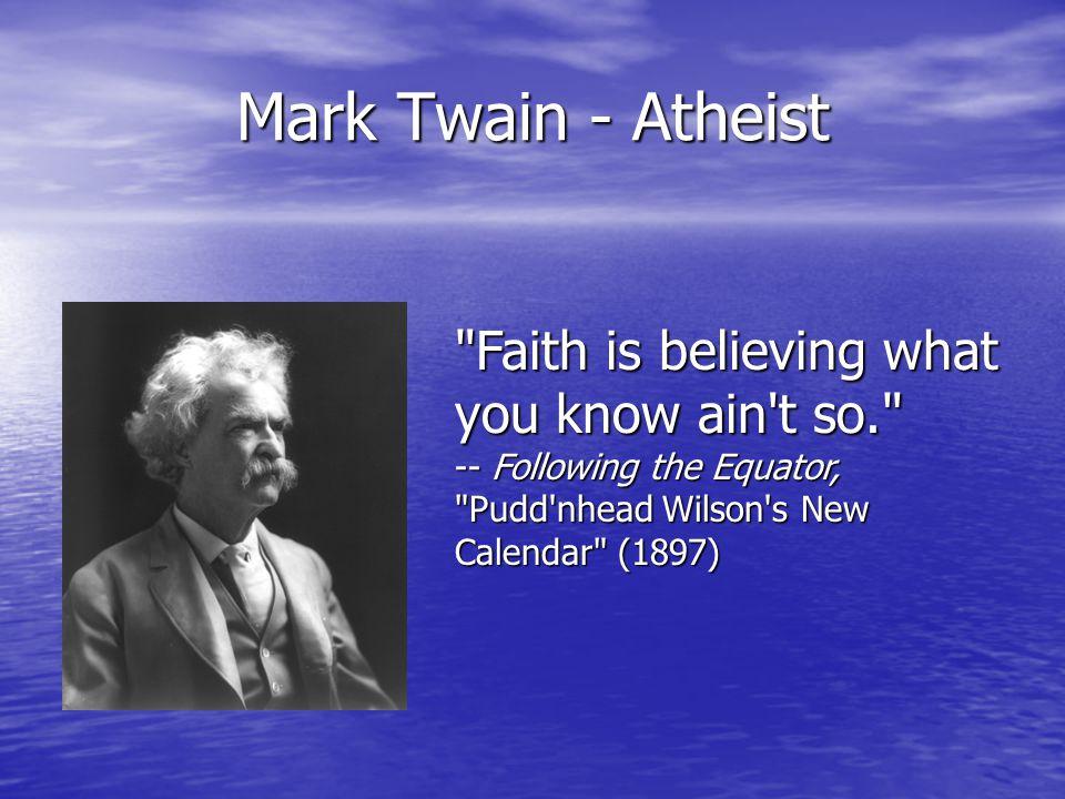 Mark Twain - Atheist Faith is believing what you know ain t so. -- Following the Equator, Pudd nhead Wilson s New Calendar (1897)