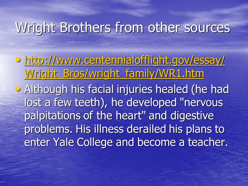 Wright Brothers from other sources http://www.centennialofflight.gov/essay/ Wright_Bros/wright_family/WR1.htm http://www.centennialofflight.gov/essay/ Wright_Bros/wright_family/WR1.htm http://www.centennialofflight.gov/essay/ Wright_Bros/wright_family/WR1.htm http://www.centennialofflight.gov/essay/ Wright_Bros/wright_family/WR1.htm Although his facial injuries healed (he had lost a few teeth), he developed nervous palpitations of the heart and digestive problems.