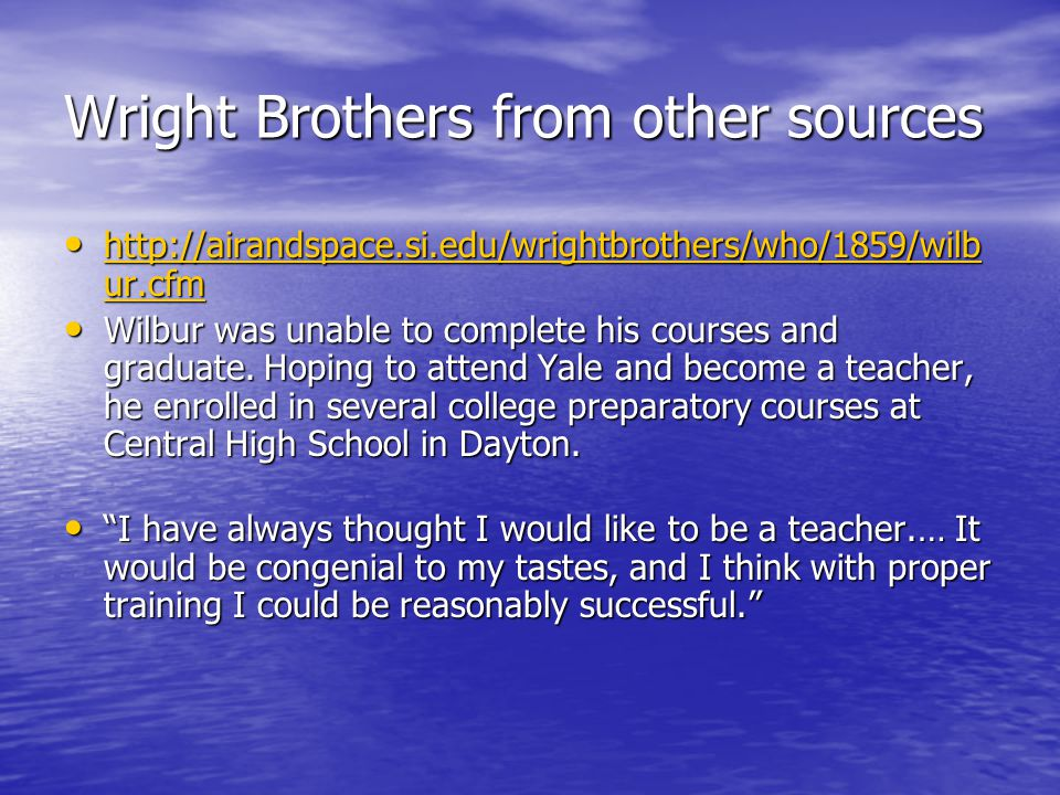 Wright Brothers from other sources http://airandspace.si.edu/wrightbrothers/who/1859/wilb ur.cfm http://airandspace.si.edu/wrightbrothers/who/1859/wilb ur.cfm http://airandspace.si.edu/wrightbrothers/who/1859/wilb ur.cfm http://airandspace.si.edu/wrightbrothers/who/1859/wilb ur.cfm Wilbur was unable to complete his courses and graduate.