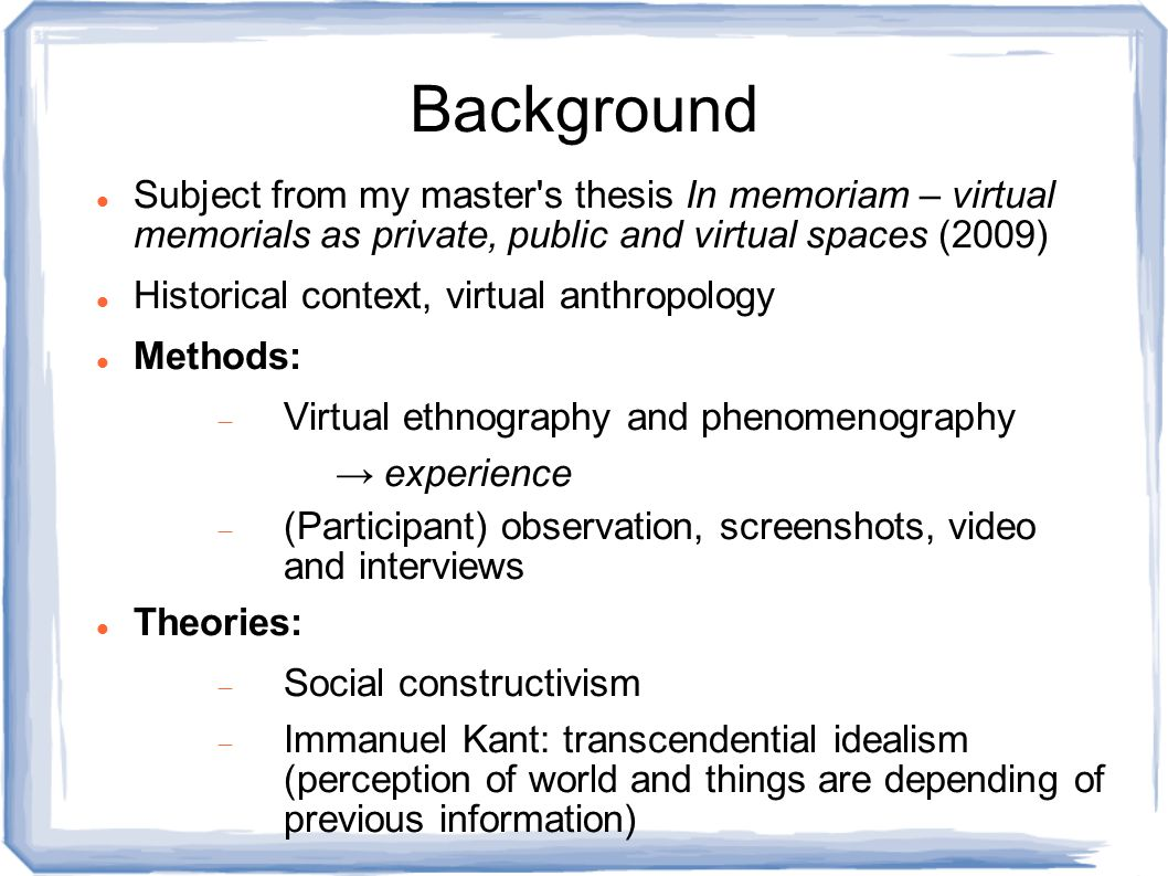 Background Subject from my master s thesis In memoriam – virtual memorials as private, public and virtual spaces (2009) Historical context, virtual anthropology Methods:  Virtual ethnography and phenomenography → experience  (Participant) observation, screenshots, video and interviews Theories:  Social constructivism  Immanuel Kant: transcendential idealism (perception of world and things are depending of previous information)