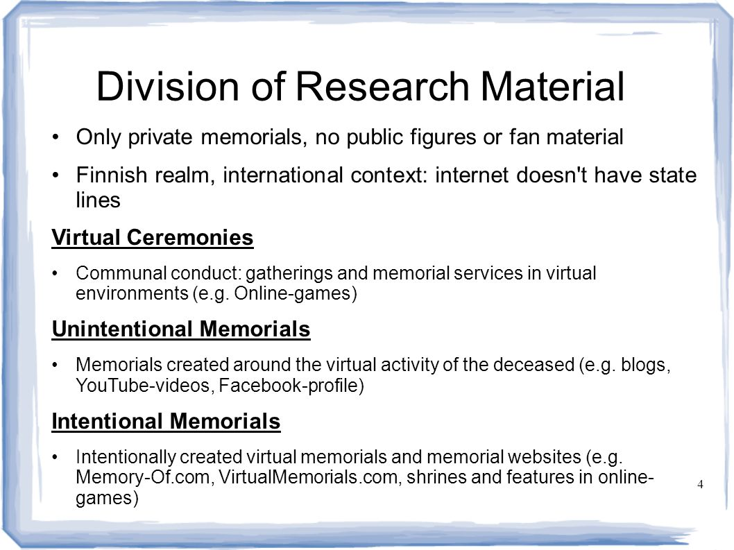 4 Division of Research Material Only private memorials, no public figures or fan material Finnish realm, international context: internet doesn t have state lines Virtual Ceremonies Communal conduct: gatherings and memorial services in virtual environments (e.g.