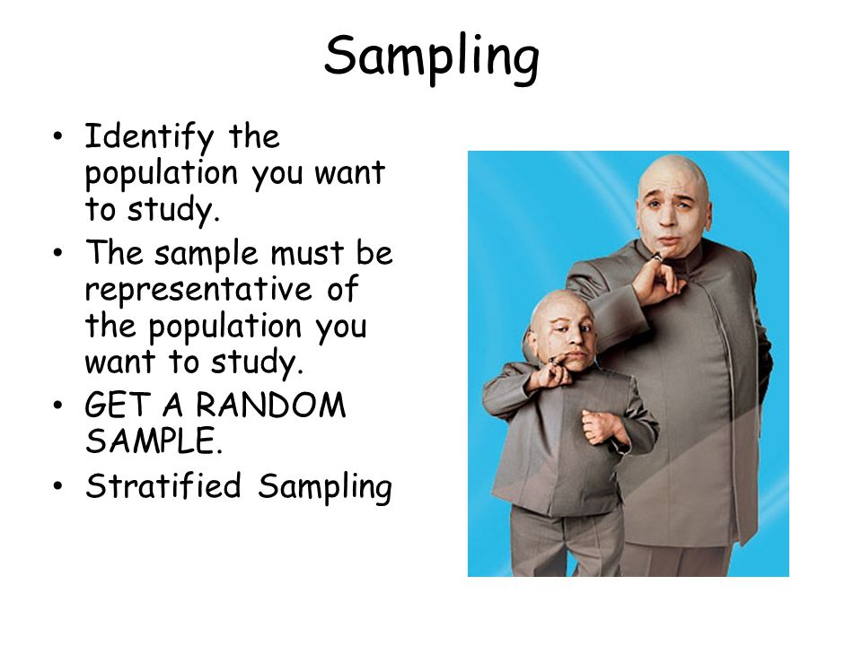 Sampling Identify the population you want to study. The sample must be representative of the population you want to study. GET A RANDOM SAMPLE. Strati