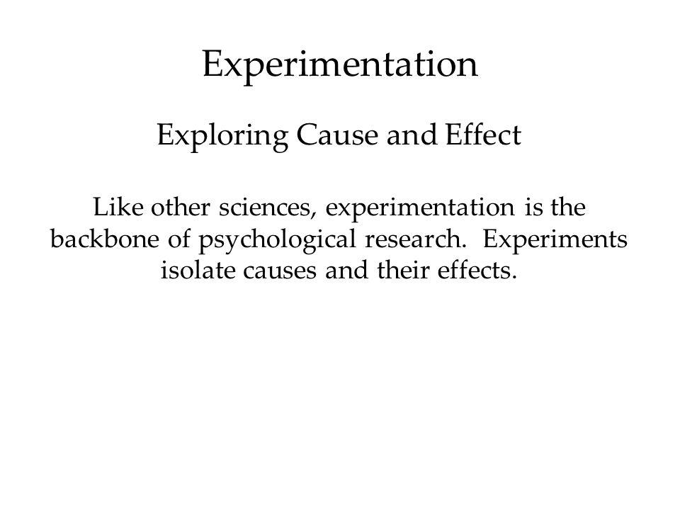 Experimentation Like other sciences, experimentation is the backbone of psychological research. Experiments isolate causes and their effects. Explorin