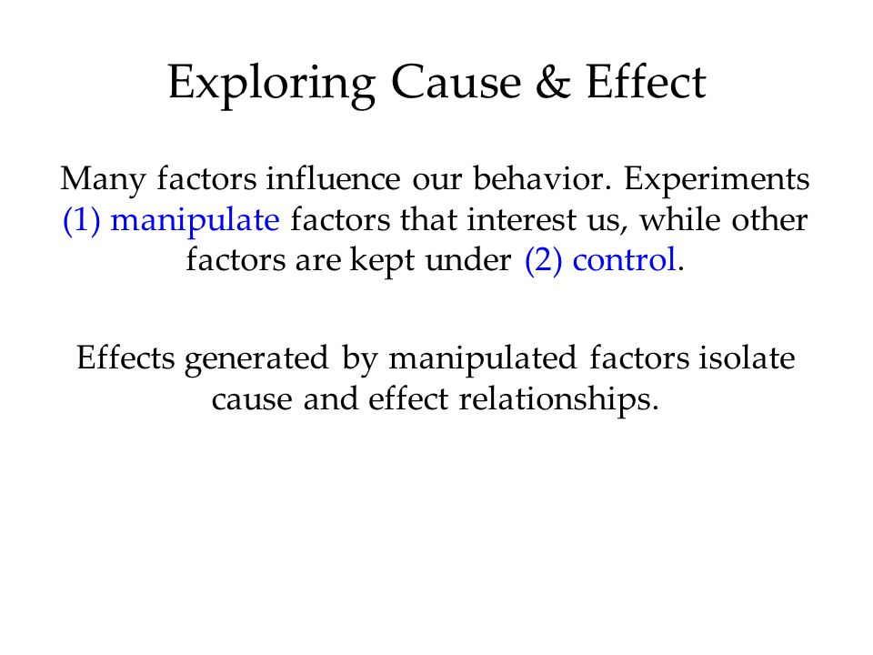 Many factors influence our behavior. Experiments (1) manipulate factors that interest us, while other factors are kept under (2) control. Effects gene