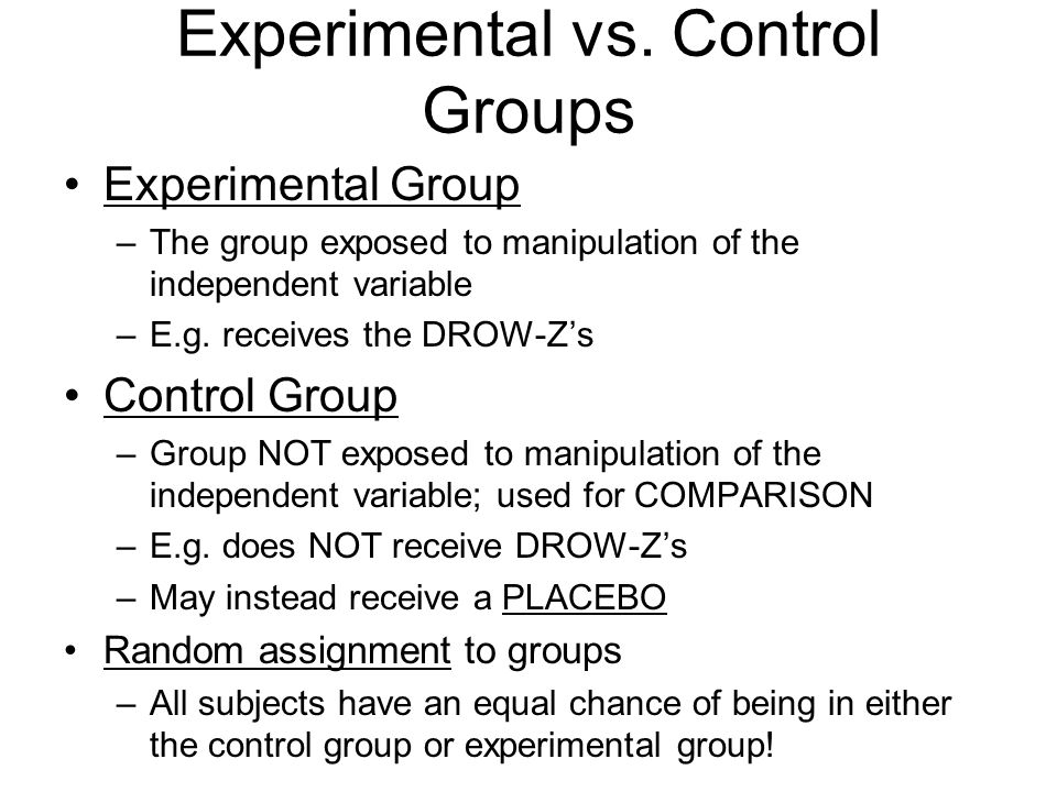 Experimental vs. Control Groups Experimental Group –The group exposed to manipulation of the independent variable –E.g. receives the DROW-Z's Control