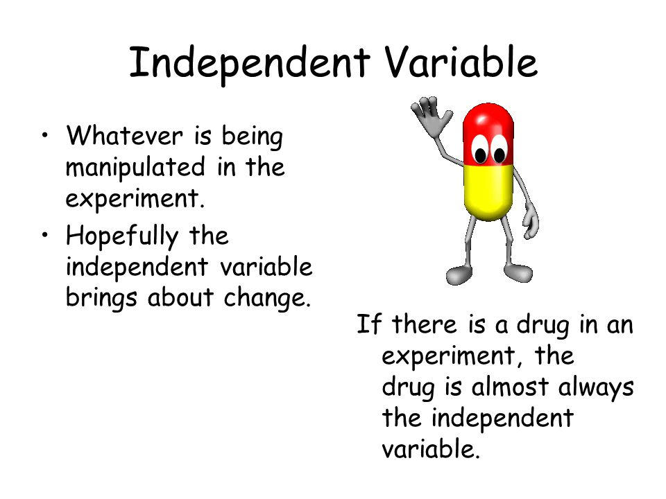 Independent Variable Whatever is being manipulated in the experiment. Hopefully the independent variable brings about change. If there is a drug in an
