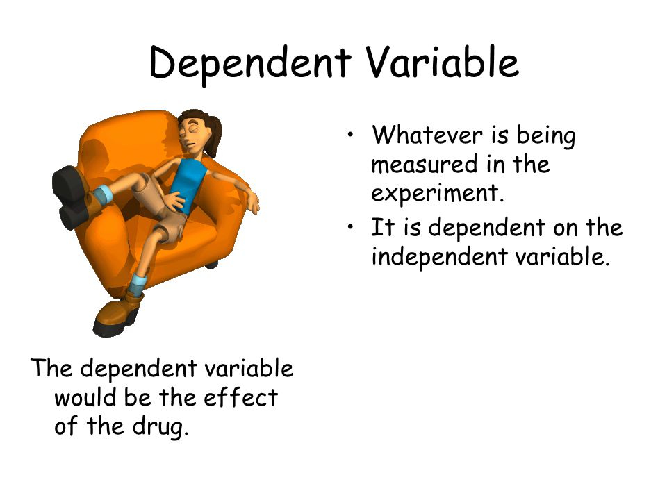 Dependent Variable The dependent variable would be the effect of the drug. Whatever is being measured in the experiment. It is dependent on the indepe