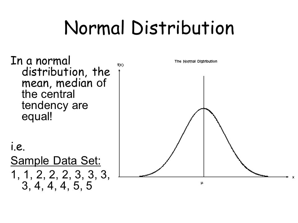 Normal Distribution In a normal distribution, the mean, median of the central tendency are equal! i.e. Sample Data Set: 1, 1, 2, 2, 2, 3, 3, 3, 3, 4,