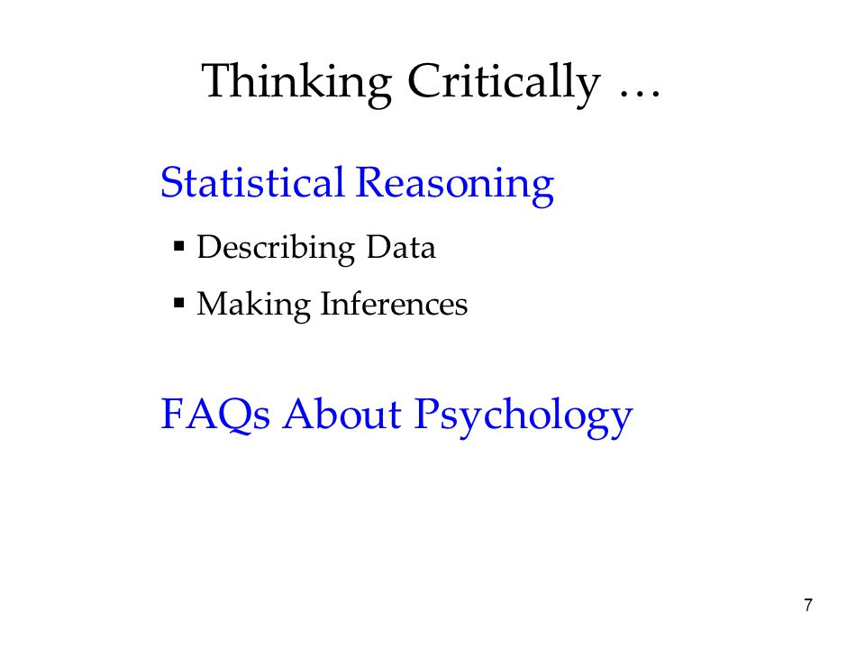 7 Thinking Critically … Statistical Reasoning  Describing Data  Making Inferences FAQs About Psychology