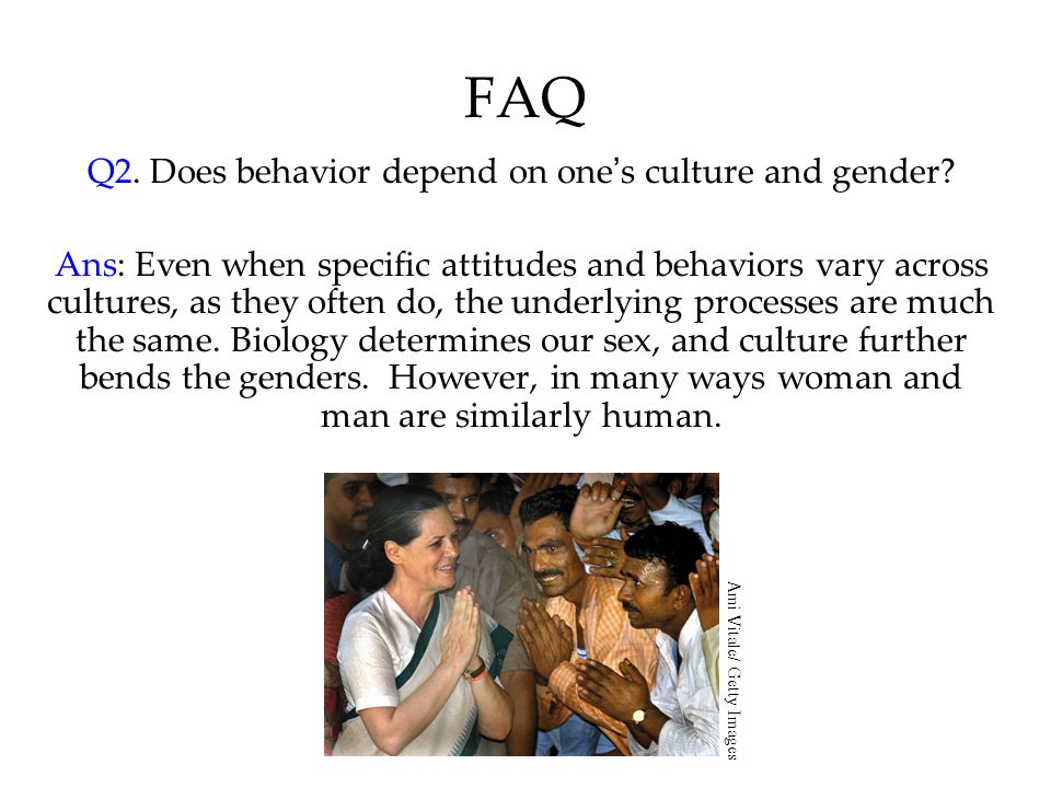 FAQ Q2. Does behavior depend on one's culture and gender? Ans: Even when specific attitudes and behaviors vary across cultures, as they often do, the